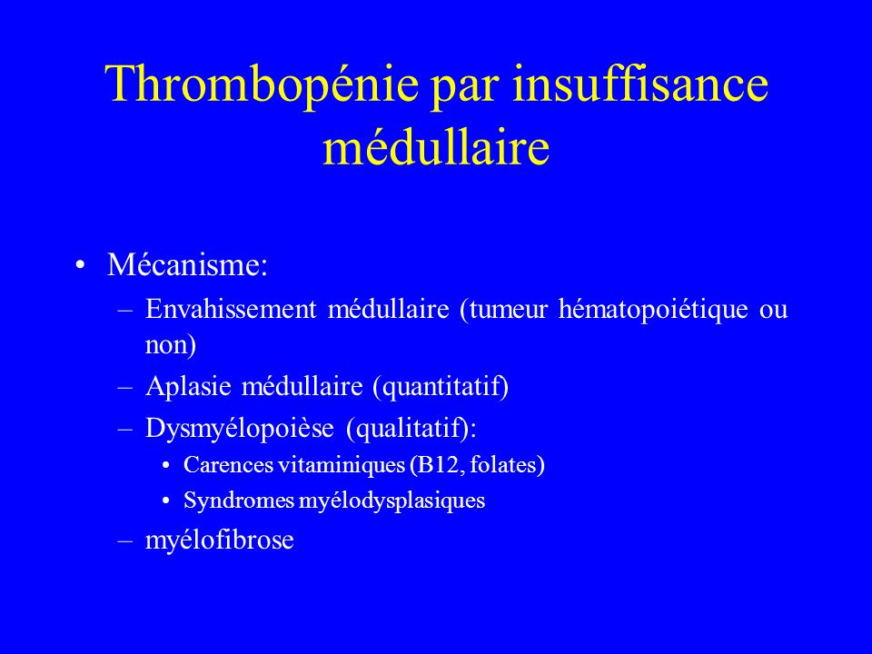 Thrombopénie par insuffisance médullaire Mécanisme: –Envahissement médullaire (tumeur hématopoiétique ou non) –Aplasie médullaire (quantitatif) –Dysmy
