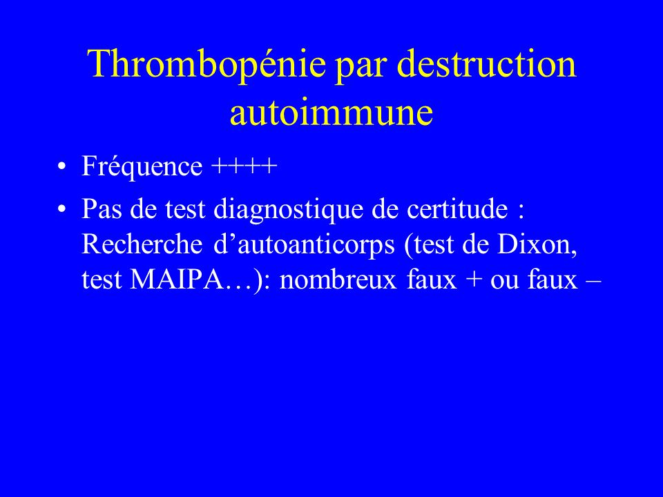 Thrombopénie par destruction autoimmune Fréquence ++++ Pas de test diagnostique de certitude : Recherche dautoanticorps (test de Dixon, test MAIPA…):