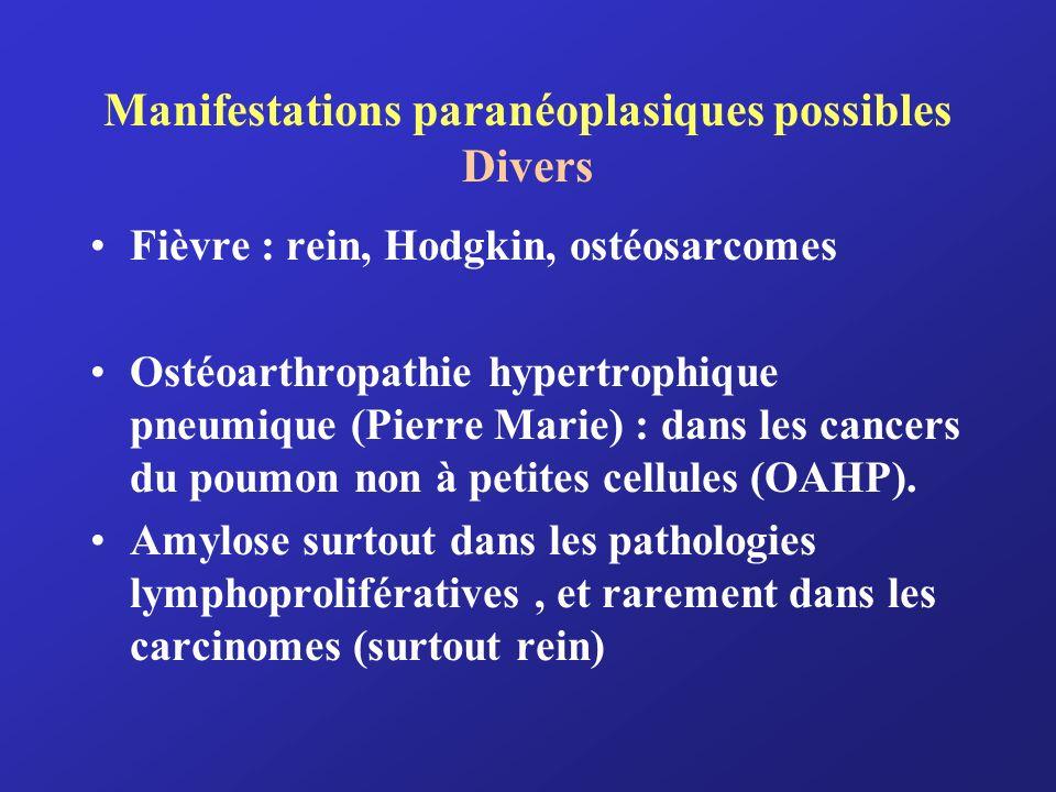 Manifestations paranéoplasiques possibles Divers Fièvre : rein, Hodgkin, ostéosarcomes Ostéoarthropathie hypertrophique pneumique (Pierre Marie) : dan