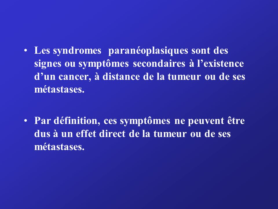 Manifestations paranéoplasiques possibles Neurologiques Atteinte de la jonction neuromusculaire : syndrome myasthénique (Lambert-Eaton) surtout dans le cancer du poumon à petites cellules, myasthénie (thymome) Atteinte des nerfs périphériques : neuropathie sensitive ou sensitivomotrice (surtout dans les cancers du poumon) Atteinte de la moelle : pseudo SLA, myopathie nécrosante, neuropathie motrice subaiguë Atteinte du SNC : dégénérescence cérébelleuse subaiguë, démence