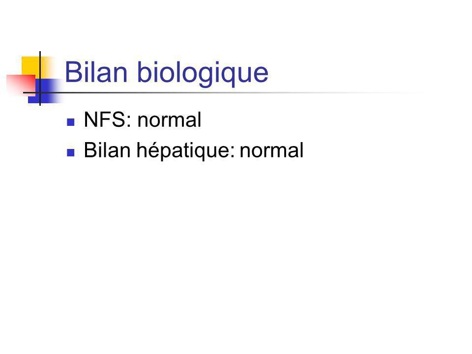 Bilan biologique NFS: normal Bilan hépatique: normal
