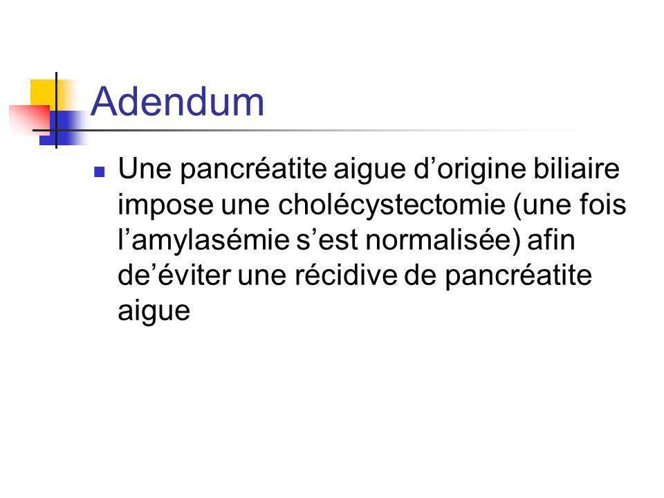 Adendum Une pancréatite aigue dorigine biliaire impose une cholécystectomie (une fois lamylasémie sest normalisée) afin deéviter une récidive de pancr