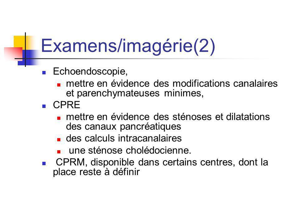Examens/imagérie(2) Echoendoscopie, mettre en évidence des modifications canalaires et parenchymateuses minimes, CPRE mettre en évidence des sténoses