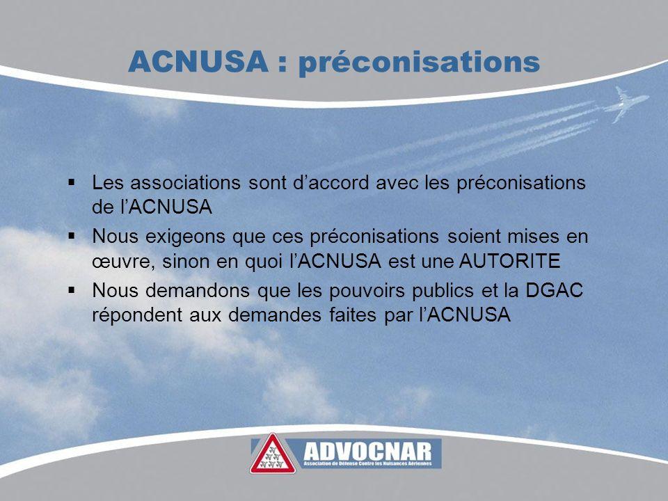 ACNUSA : préconisations Les associations sont daccord avec les préconisations de lACNUSA Nous exigeons que ces préconisations soient mises en œuvre, sinon en quoi lACNUSA est une AUTORITE Nous demandons que les pouvoirs publics et la DGAC répondent aux demandes faites par lACNUSA