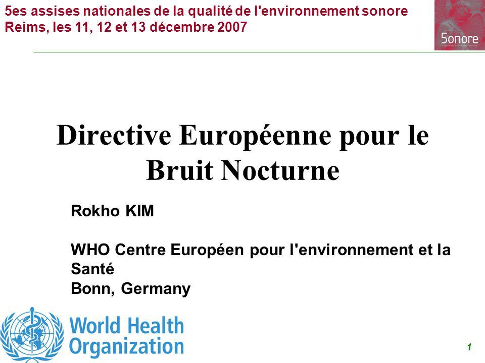 1 5es assises nationales de la qualité de l environnement sonore Reims, les 11, 12 et 13 décembre 2007 Directive Européenne pour le Bruit Nocturne Rokho KIM WHO Centre Européen pour l environnement et la Santé Bonn, Germany