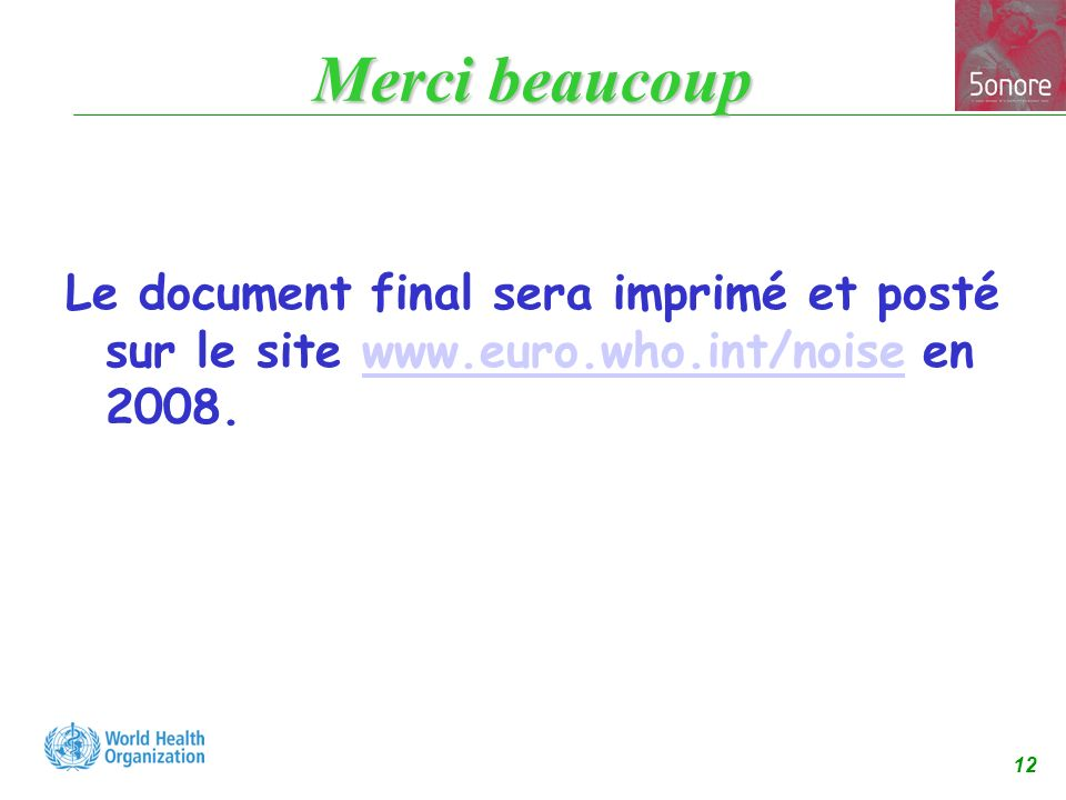 12 Merci beaucoup Le document final sera imprimé et posté sur le site www.euro.who.int/noise en 2008.www.euro.who.int/noise