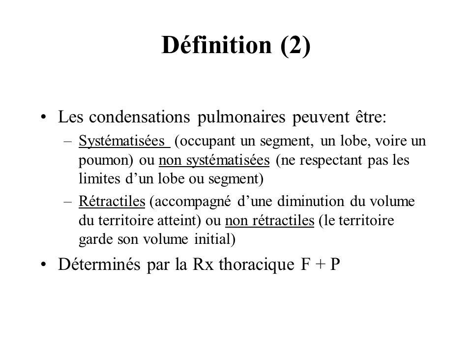 Définition (2) Les condensations pulmonaires peuvent être: –Systématisées (occupant un segment, un lobe, voire un poumon) ou non systématisées (ne res