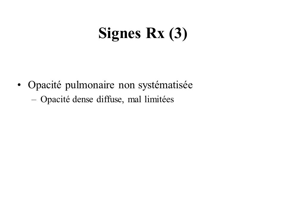Signes Rx (3) Opacité pulmonaire non systématisée –Opacité dense diffuse, mal limitées