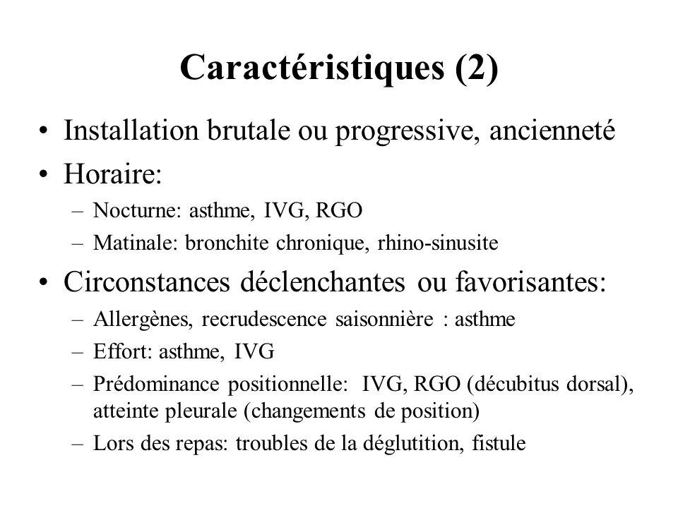 Caractéristiques (2) Installation brutale ou progressive, ancienneté Horaire: –Nocturne: asthme, IVG, RGO –Matinale: bronchite chronique, rhino-sinusi