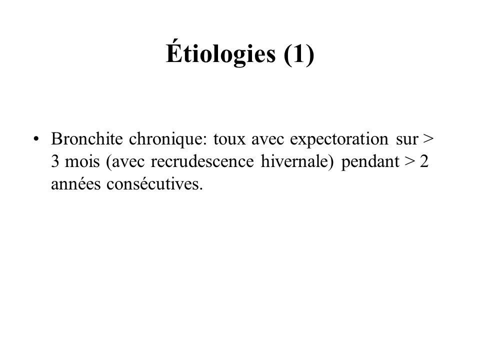 Étiologies (1) Bronchite chronique: toux avec expectoration sur > 3 mois (avec recrudescence hivernale) pendant > 2 années consécutives.