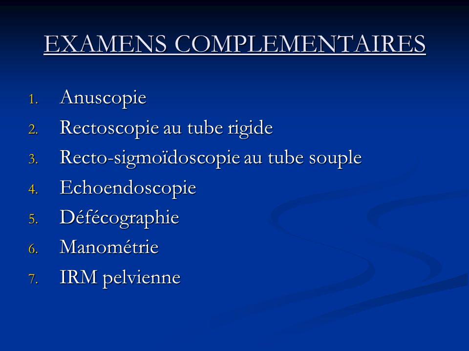 EXAMENS COMPLEMENTAIRES 1. Anuscopie 2. Rectoscopie au tube rigide 3. Recto-sigmoïdoscopie au tube souple 4. Echoendoscopie 5. Défécographie 6. Manomé