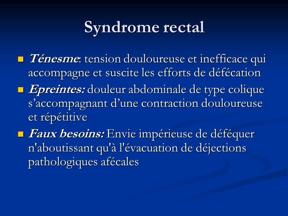 Syndrome rectal Ténesme: tension douloureuse et inefficace qui accompagne et suscite les efforts de défécation Ténesme: tension douloureuse et ineffic