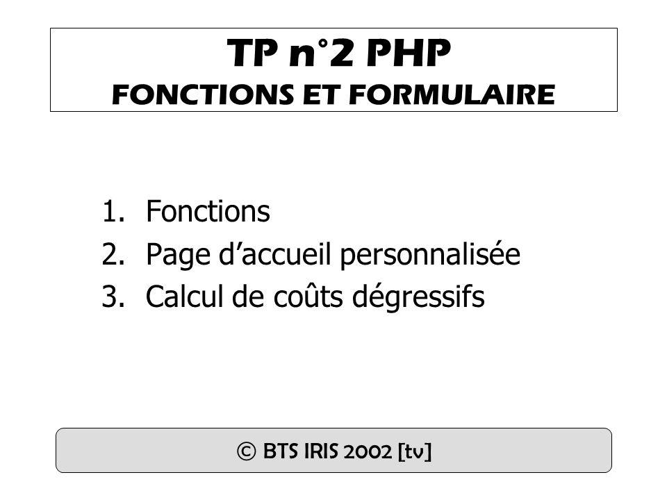 TP n°2 PHP FONCTIONS ET FORMULAIRE 1.Fonctions 2.Page daccueil personnalisée 3.Calcul de coûts dégressifs © BTS IRIS 2002 [tv]