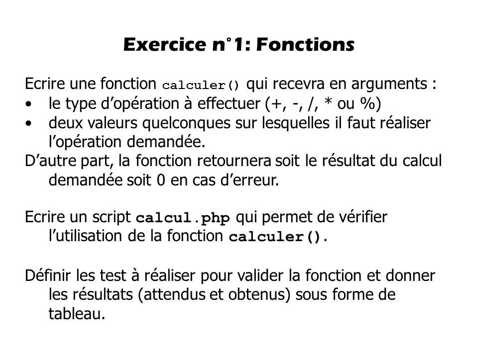 Exercice n°1: Fonctions Ecrire une fonction calculer() qui recevra en arguments : le type dopération à effectuer (+, -, /, * ou %) deux valeurs quelco