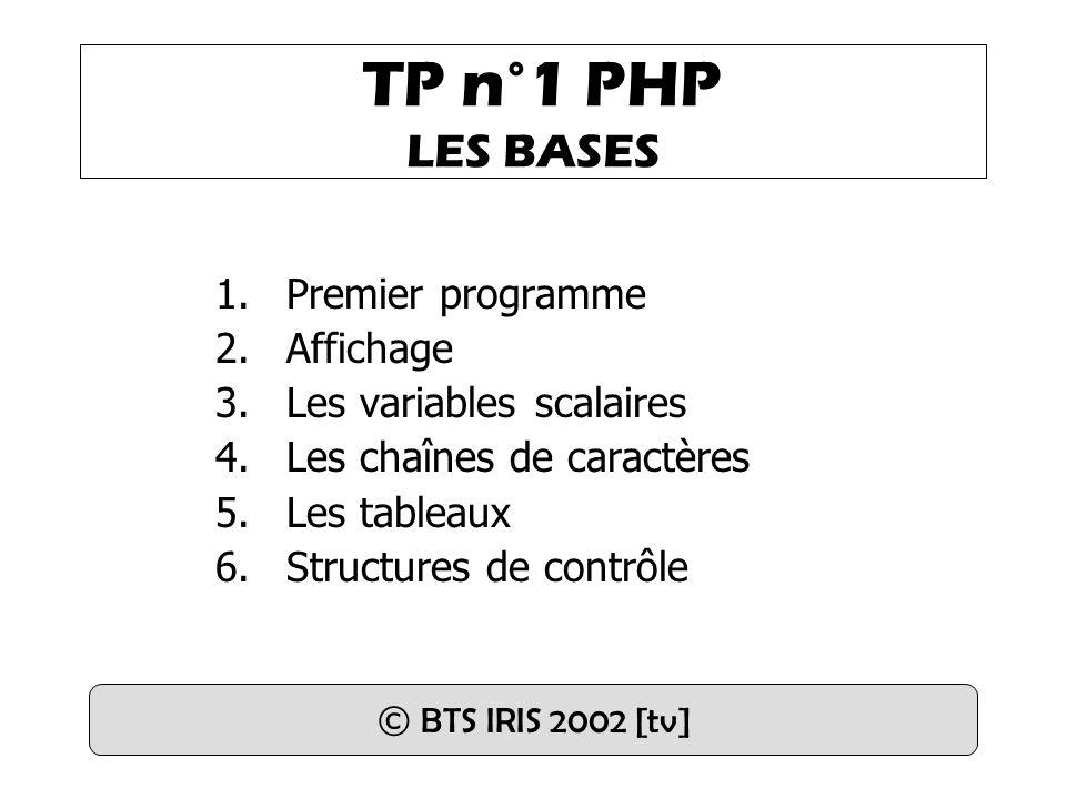 TP n°1 PHP LES BASES 1.Premier programme 2.Affichage 3.Les variables scalaires 4.Les chaînes de caractères 5.Les tableaux 6.Structures de contrôle © B