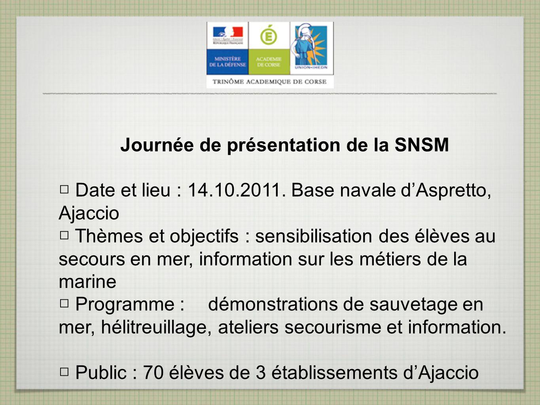 Journée de présentation de la SNSM Date et lieu : 14.10.2011. Base navale dAspretto, Ajaccio Thèmes et objectifs : sensibilisation des élèves au secou