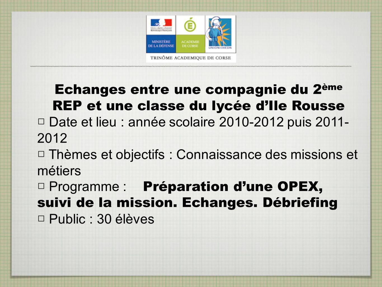Echanges entre une compagnie du 2 ème REP et une classe du lycée dIle Rousse Date et lieu : année scolaire 2010-2012 puis 2011- 2012 Thèmes et objecti