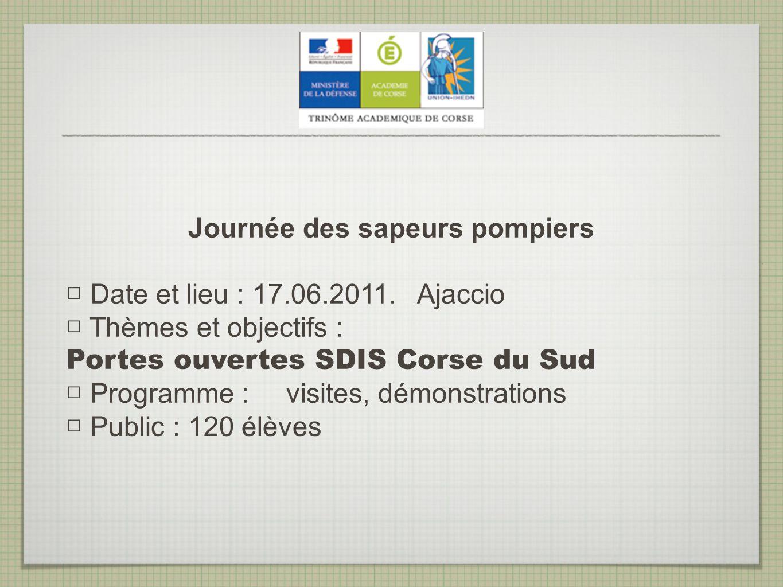 Journée des sapeurs pompiers Date et lieu : 17.06.2011. Ajaccio Thèmes et objectifs : Portes ouvertes SDIS Corse du Sud Programme : visites, démonstra