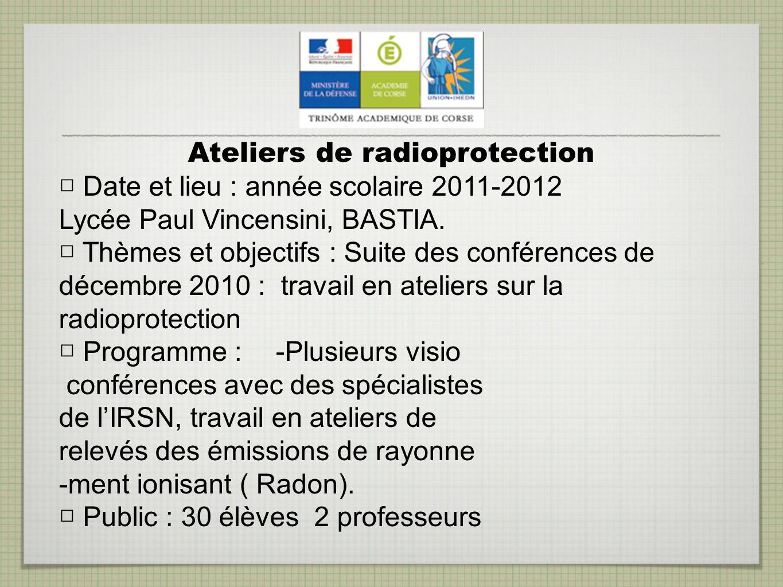 Ateliers de radioprotection Date et lieu : année scolaire 2011-2012 Lycée Paul Vincensini, BASTIA. Thèmes et objectifs : Suite des conférences de déce