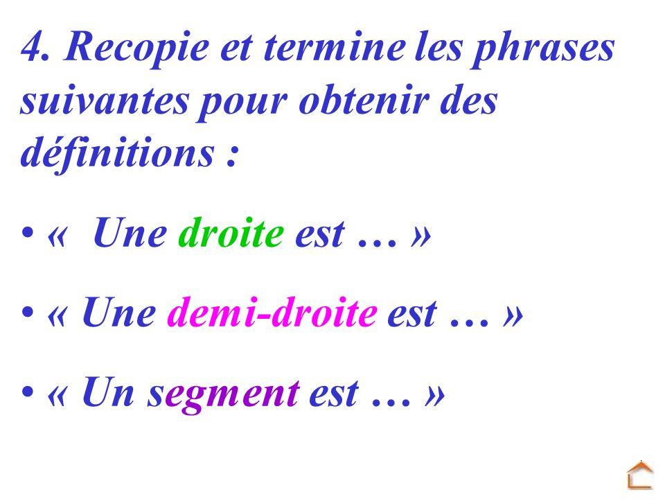 4. Recopie et termine les phrases suivantes pour obtenir des définitions : « Une droite est … » « Une demi-droite est … » « Un segment est … »