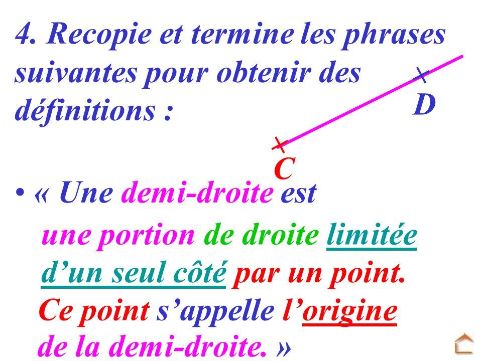 4. Recopie et termine les phrases suivantes pour obtenir des définitions : « Une demi-droite est D C une portion de droite limitée dun seul côté par u