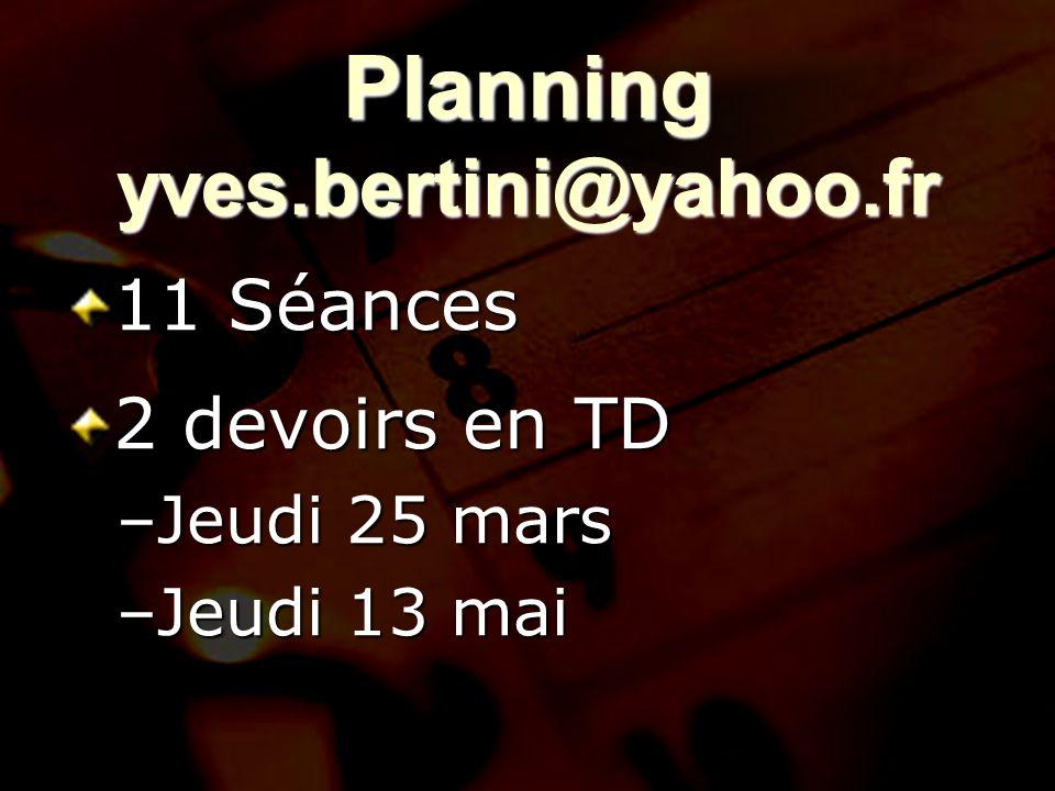 1 Planning yves.bertini@yahoo.fr 11 Séances 2 devoirs en TD –Jeudi 25 mars –Jeudi 13 mai