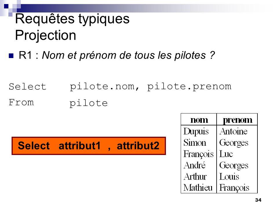34 Requêtes typiques Projection R1 : Nom et prénom de tous les pilotes ? Select From Where pilote pilote.nom, pilote.prenom Select attribut1, attribut