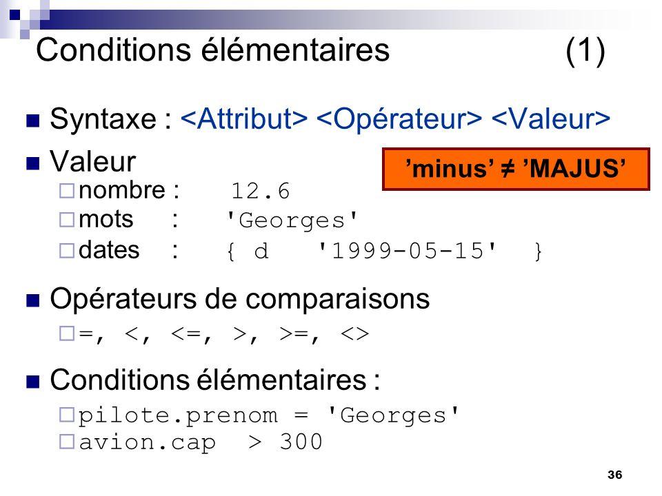 36 Conditions élémentaires (1) Syntaxe : Valeur nombre : 12.6 mots : 'Georges' dates : { d '1999-05-15' } Opérateurs de comparaisons =,, >=, <> Condit
