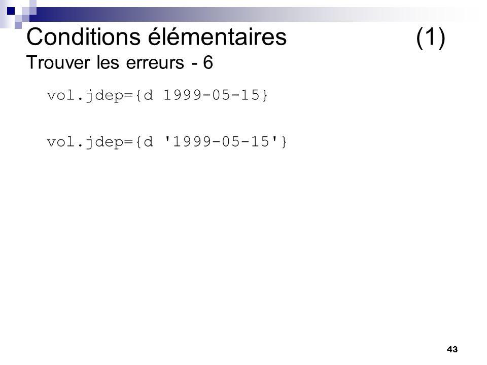 43 vol.jdep={d 1999-05-15} vol.jdep={d '1999-05-15'} Conditions élémentaires (1) Trouver les erreurs - 6