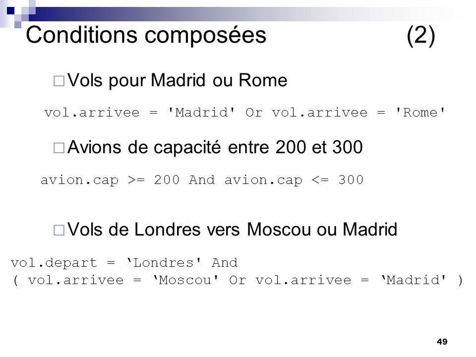 49 Conditions composées (2) Vols pour Madrid ou Rome Avions de capacité entre 200 et 300 Vols de Londres vers Moscou ou Madrid vol.arrivee = Madrid Or vol.arrivee = Rome avion.cap >= 200 And avion.cap <= 300 vol.depart = Londres And ( vol.arrivee = Moscou Or vol.arrivee = Madrid )