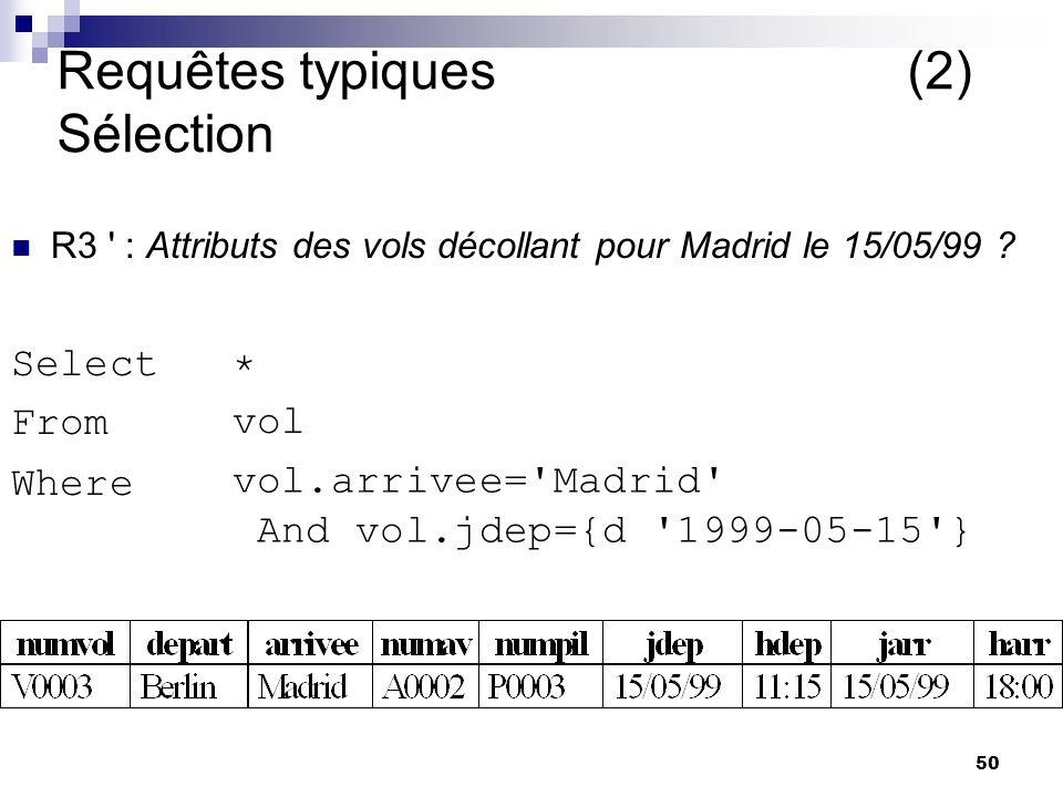 50 Requêtes typiques (2) Sélection R3 ' : Attributs des vols décollant pour Madrid le 15/05/99 ? Select From Where vol * vol.arrivee='Madrid' And vol.