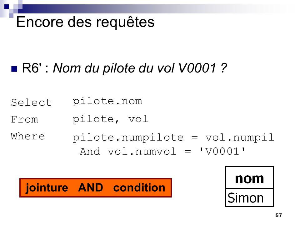 57 Encore des requêtes R6' : Nom du pilote du vol V0001 ? Select From Where pilote, vol pilote.nom pilote.numpilote = vol.numpil And vol.numvol = 'V00