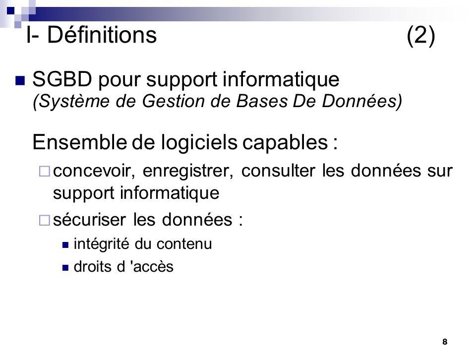 8 I- Définitions(2) SGBD pour support informatique (Système de Gestion de Bases De Données) Ensemble de logiciels capables : concevoir, enregistrer, consulter les données sur support informatique sécuriser les données : intégrité du contenu droits d accès yves le premier point des SGBD est présent dans la version papier d une BDD L intégrité elle est propre au SGBD (tel a 11 chiffres) yves le premier point des SGBD est présent dans la version papier d une BDD L intégrité elle est propre au SGBD (tel a 11 chiffres) yves: pour lire le bottin on a besoin de rien, pour consulter les pages jaunes sur Internet il faut un outil spécial : SGBD version informatique de la BDD elle se presente sous la forme dun ensemble de logiciels yves: pour lire le bottin on a besoin de rien, pour consulter les pages jaunes sur Internet il faut un outil spécial : SGBD version informatique de la BDD elle se presente sous la forme dun ensemble de logiciels