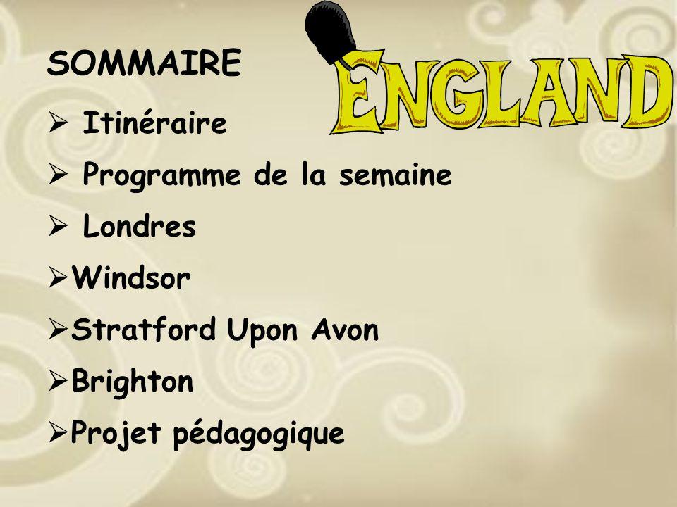 SOMMAIRE Itinéraire Programme de la semaine Londres Windsor Stratford Upon Avon Brighton Projet pédagogique