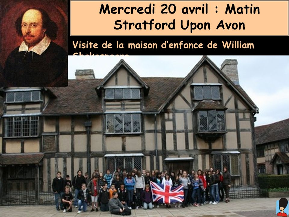 Mercredi 20 avril : Matin Stratford Upon Avon Visite de la maison denfance de William Shakespeare.