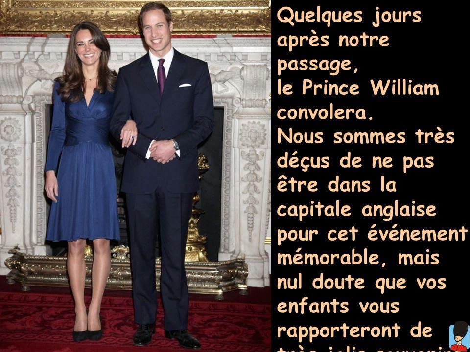 Quelques jours après notre passage, le Prince William convolera. Nous sommes très déçus de ne pas être dans la capitale anglaise pour cet événement mé