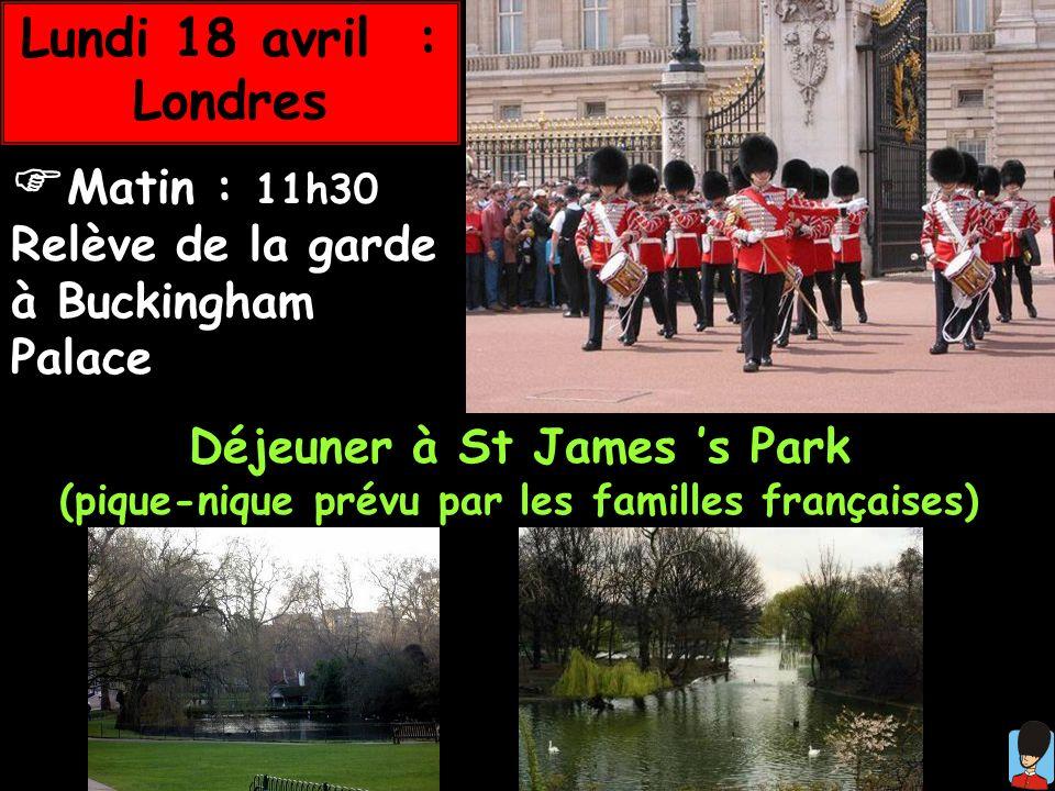 Lundi 18 avril : Londres Matin : 11h30 Relève de la garde à Buckingham Palace Déjeuner à St James s Park (pique-nique prévu par les familles française