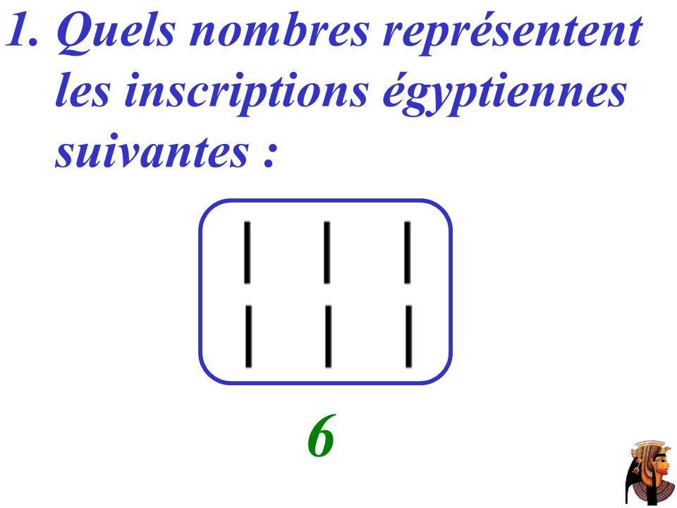 1. Quels nombres représentent les inscriptions égyptiennes suivantes : …… 6