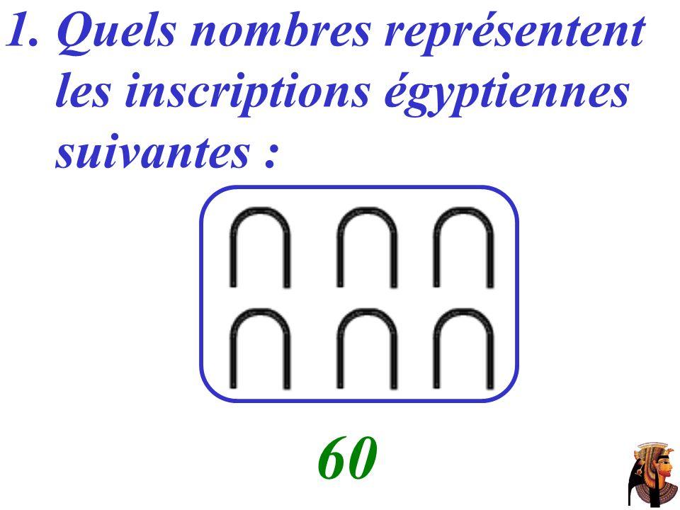 1. Quels nombres représentent les inscriptions égyptiennes suivantes : …… 60