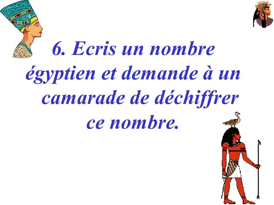 6. Ecris un nombre égyptien et demande à un camarade de déchiffrer ce nombre.
