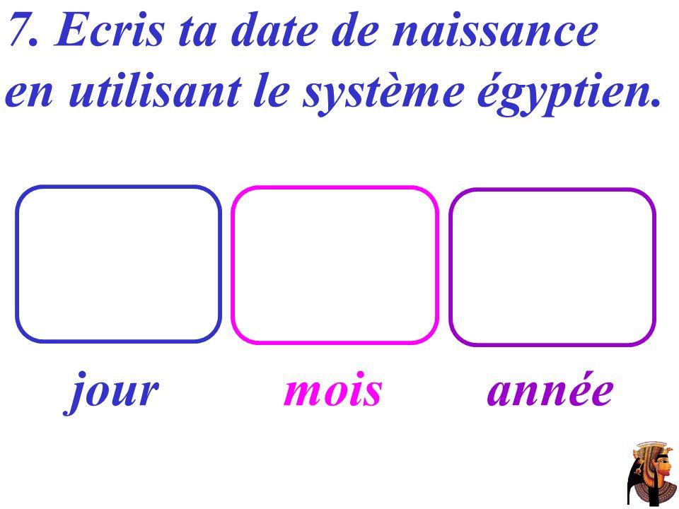 7. Ecris ta date de naissance en utilisant le système égyptien. jourmoisannée