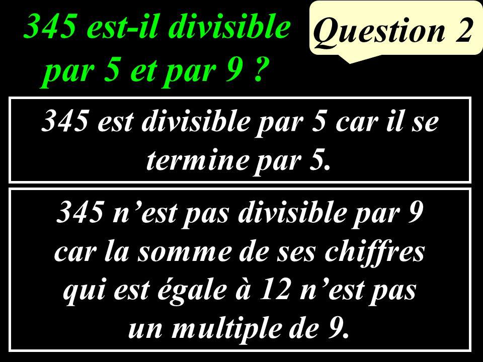 Question 2 345 est divisible par 5 car il se termine par 5.