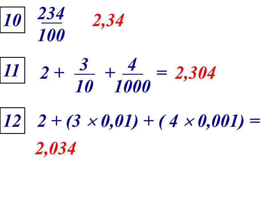 2 + (3 0,01) + ( 4 0,001) = 10 2,34 2,304 11 12 2,034 234 100 2 + 3 10 4 1000 +=