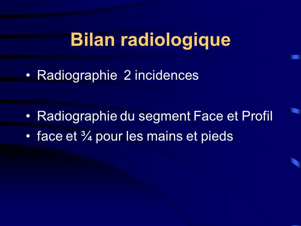 Bilan radiologique Radiographie 2 incidences Radiographie du segment Face et Profil face et ¾ pour les mains et pieds