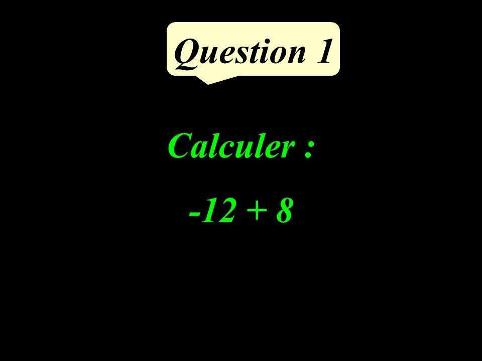 Calculer : -12 + 8 Question 1