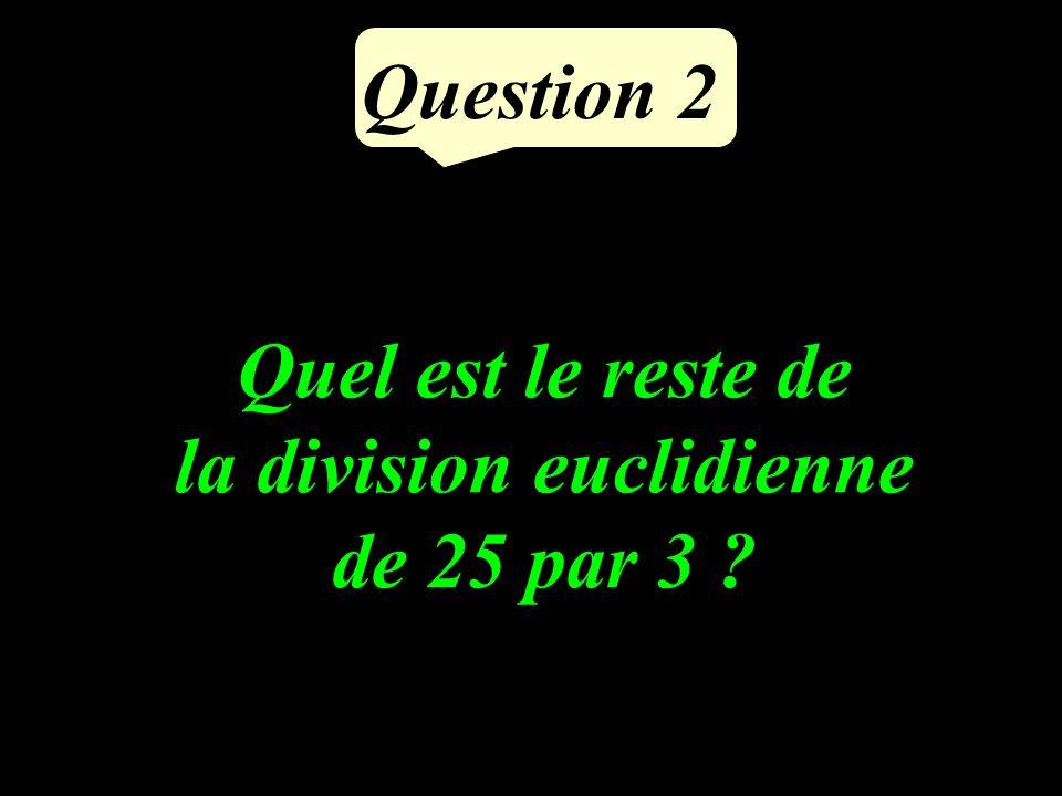 Question 2 Quel est le reste de la division euclidienne de 25 par 3 ?