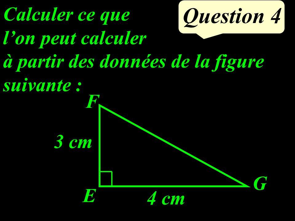Question 4 Calculer ce que lon peut calculer à partir des données de la figure suivante : E F G 3 cm 4 cm