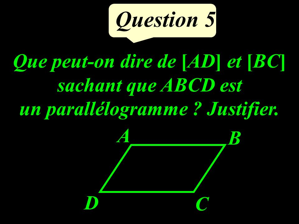 Question 5 Que peut-on dire de [AD] et [BC] sachant que ABCD est un parallélogramme .