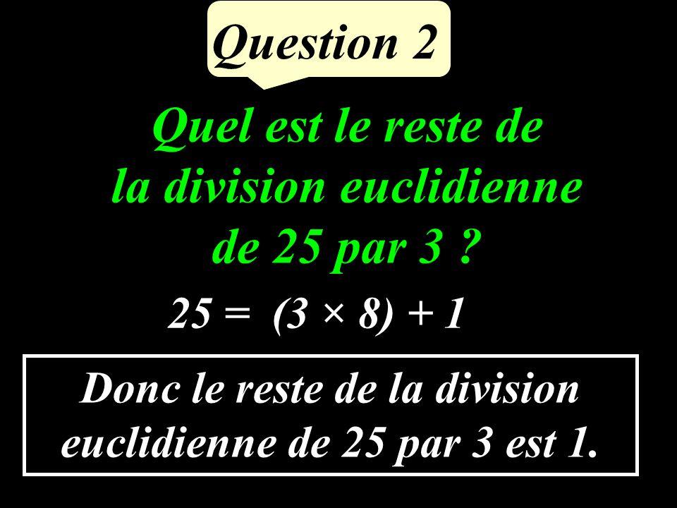 Question 2 Quel est le reste de la division euclidienne de 25 par 3 .