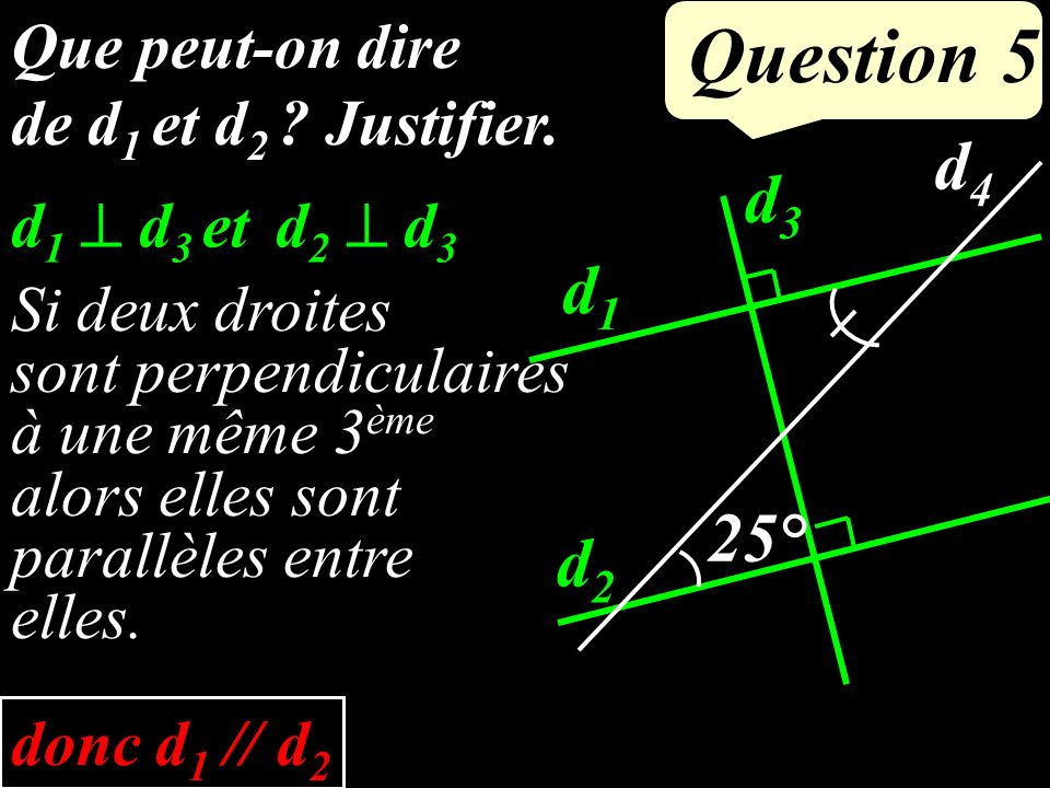 Que peut-on dire de d 1 et d 2 ? Justifier. Question 5 d1d1 d2d2 d4d4 d3d3 25°